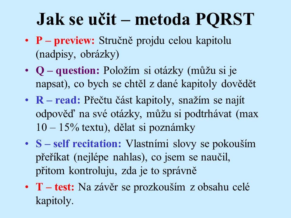 Jak se učit – metoda PQRST P – preview: Stručně projdu celou kapitolu (nadpisy, obrázky) Q – question: Položím si otázky (můžu si je napsat), co bych se chtěl z dané kapitoly dovědět R – read: Přečtu část kapitoly, snažím se najít odpověď na své otázky, můžu si podtrhávat (max 10 – 15% textu), dělat si poznámky S – self recitation: Vlastními slovy se pokouším přeříkat (nejlépe nahlas), co jsem se naučil, přitom kontroluju, zda je to správně T – test: Na závěr se prozkouším z obsahu celé kapitoly.