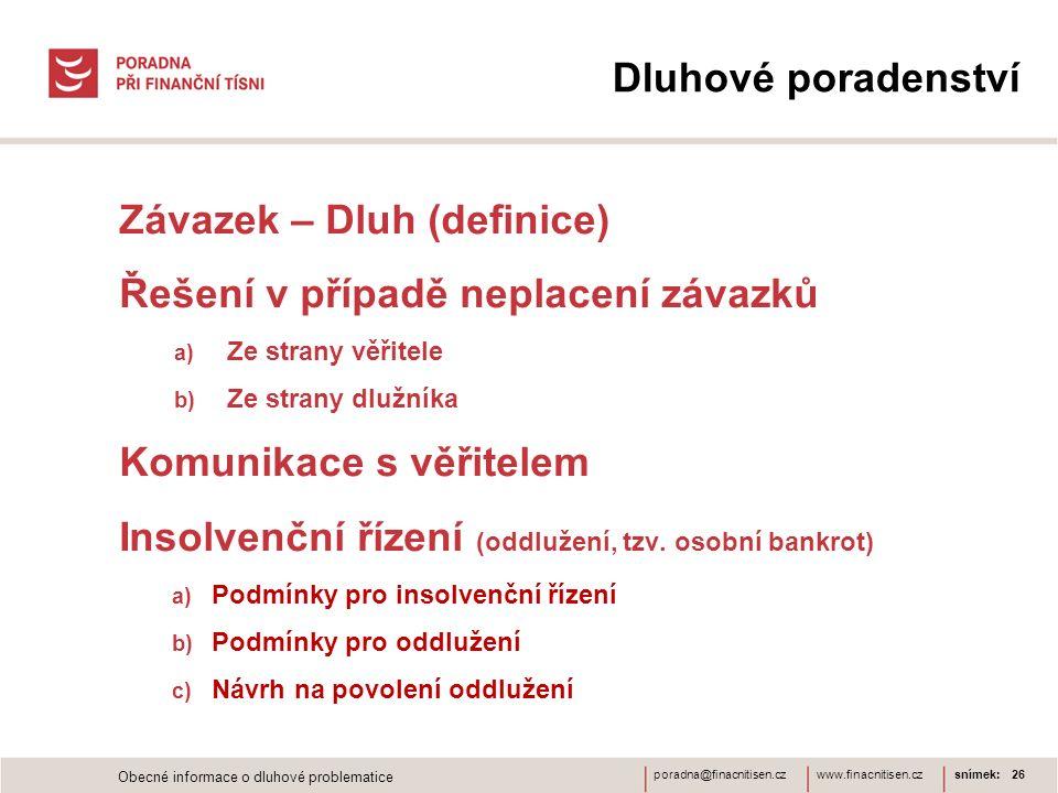 www.finacnitisen.czporadna@finacnitisen.cz Dluhové poradenství Závazek – Dluh (definice) Řešení v případě neplacení závazků a) Ze strany věřitele b) Ze strany dlužníka Komunikace s věřitelem Insolvenční řízení (oddlužení, tzv.
