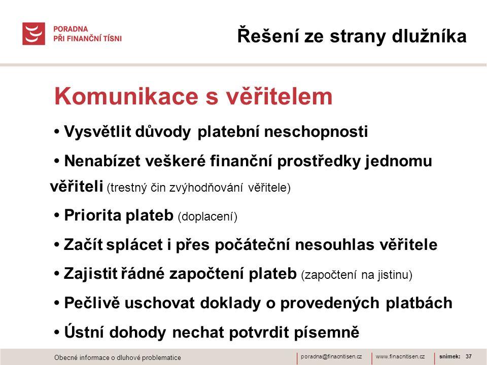 www.finacnitisen.czporadna@finacnitisen.czsnímek: 37 Komunikace s věřitelem Vysvětlit důvody platební neschopnosti Nenabízet veškeré finanční prostředky jednomu věřiteli (trestný čin zvýhodňování věřitele) Priorita plateb (doplacení) Začít splácet i přes počáteční nesouhlas věřitele Zajistit řádné započtení plateb (započtení na jistinu) Pečlivě uschovat doklady o provedených platbách Ústní dohody nechat potvrdit písemně Řešení ze strany dlužníka Obecné informace o dluhové problematice