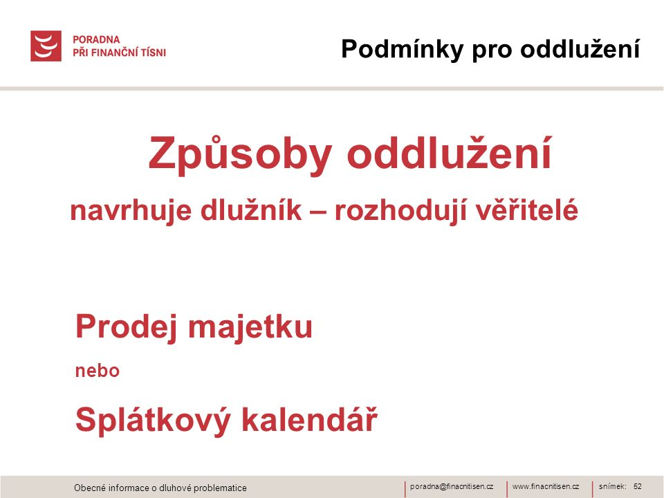 www.finacnitisen.czporadna@finacnitisen.cz Podmínky pro oddlužení Způsoby oddlužení navrhuje dlužník – rozhodují věřitelé Prodej majetku nebo Splátkov