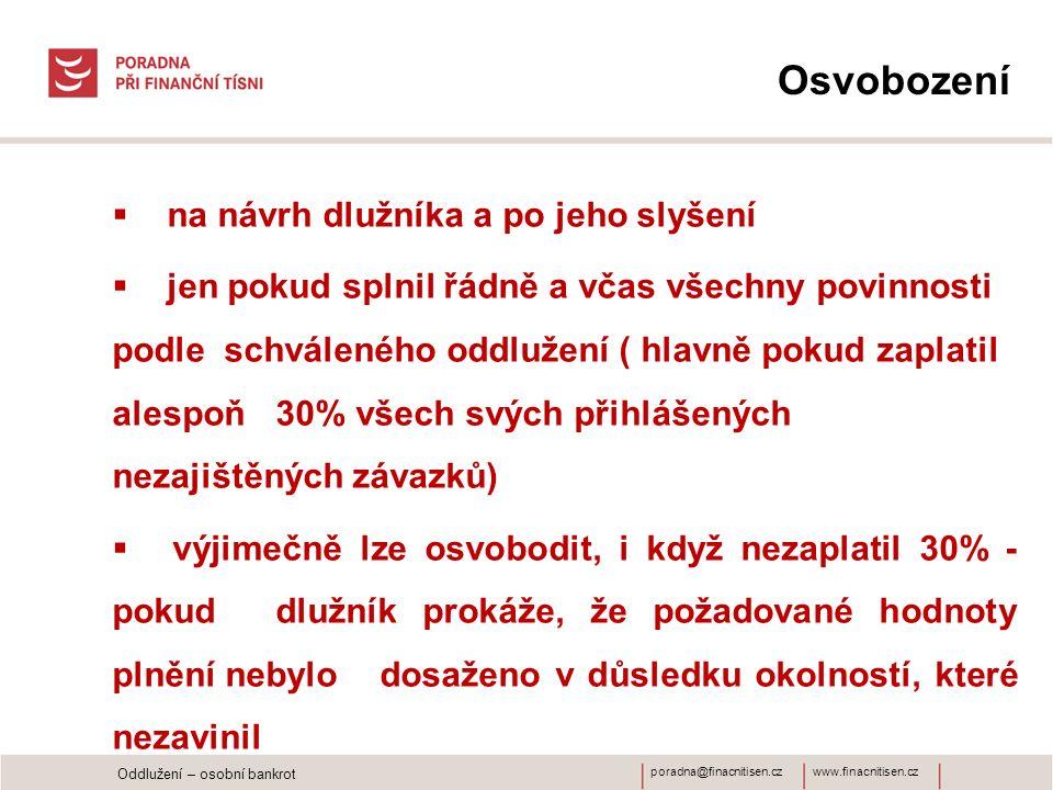 www.finacnitisen.czporadna@finacnitisen.cz Osvobození  na návrh dlužníka a po jeho slyšení  jen pokud splnil řádně a včas všechny povinnosti podle schváleného oddlužení ( hlavně pokud zaplatil alespoň 30% všech svých přihlášených nezajištěných závazků)  výjimečně lze osvobodit, i když nezaplatil 30% - pokud dlužník prokáže, že požadované hodnoty plnění nebylo dosaženo v důsledku okolností, které nezavinil Oddlužení – osobní bankrot