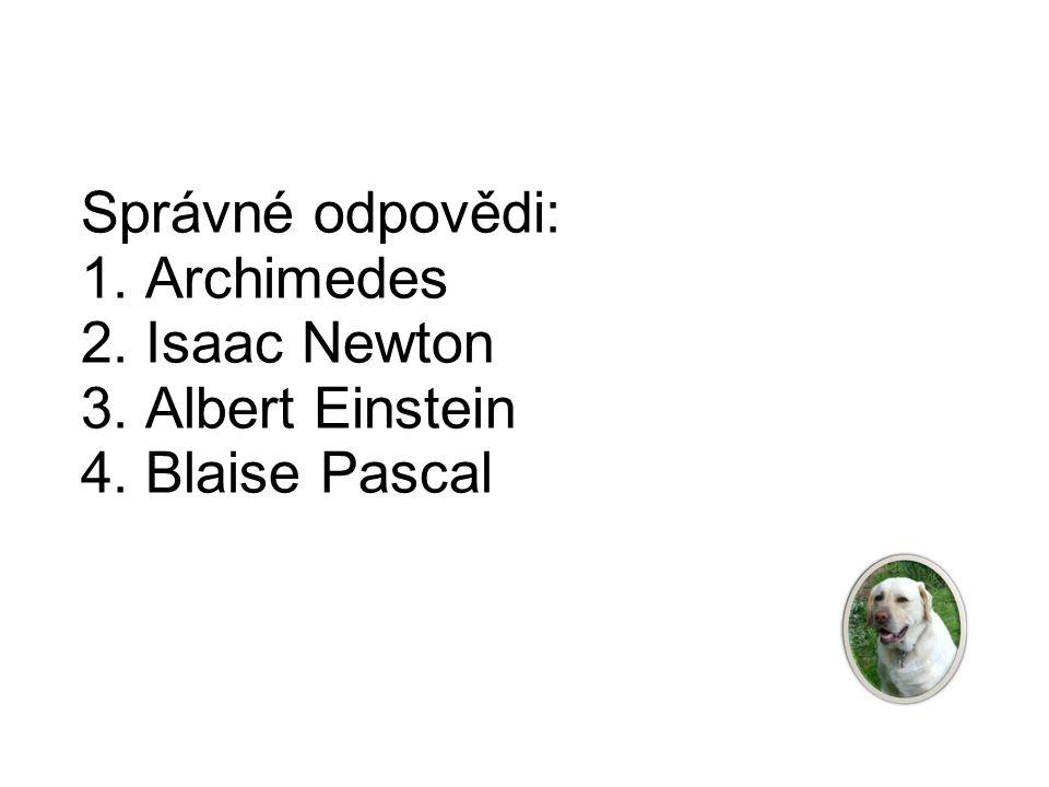 Správné odpovědi: 1. Archimedes 2. Isaac Newton 3. Albert Einstein 4. Blaise Pascal