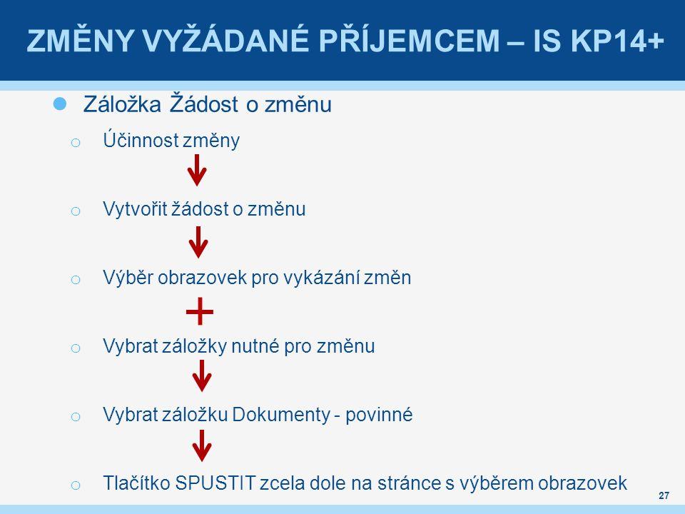 ZMĚNY VYŽÁDANÉ PŘÍJEMCEM – IS KP14+ Záložka Žádost o změnu o Účinnost změny o Vytvořit žádost o změnu o Výběr obrazovek pro vykázání změn o Vybrat záložky nutné pro změnu o Vybrat záložku Dokumenty - povinné o Tlačítko SPUSTIT zcela dole na stránce s výběrem obrazovek 27