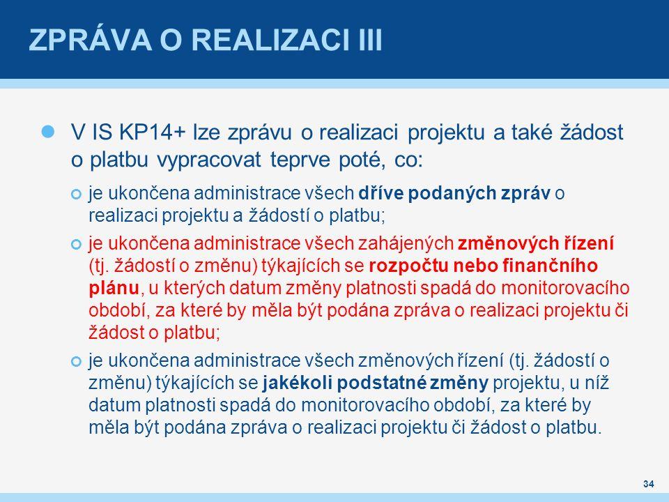 ZPRÁVA O REALIZACI III V IS KP14+ lze zprávu o realizaci projektu a také žádost o platbu vypracovat teprve poté, co: je ukončena administrace všech dříve podaných zpráv o realizaci projektu a žádostí o platbu; je ukončena administrace všech zahájených změnových řízení (tj.