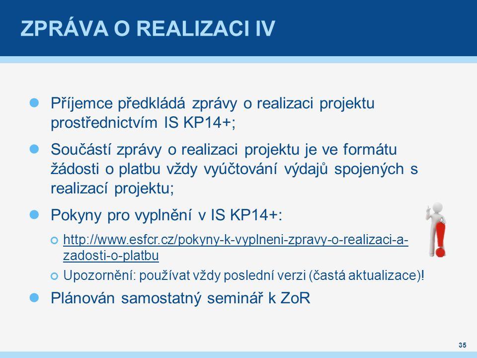 ZPRÁVA O REALIZACI IV Příjemce předkládá zprávy o realizaci projektu prostřednictvím IS KP14+; Součástí zprávy o realizaci projektu je ve formátu žádosti o platbu vždy vyúčtování výdajů spojených s realizací projektu; Pokyny pro vyplnění v IS KP14+: http://www.esfcr.cz/pokyny-k-vyplneni-zpravy-o-realizaci-a- zadosti-o-platbu Upozornění: používat vždy poslední verzi (častá aktualizace).
