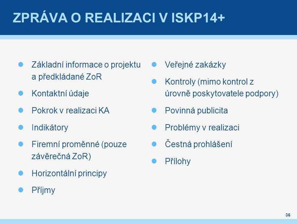 ZPRÁVA O REALIZACI V ISKP14+ Základní informace o projektu a předkládané ZoR Kontaktní údaje Pokrok v realizaci KA Indikátory Firemní proměnné (pouze závěrečná ZoR) Horizontální principy Příjmy Veřejné zakázky Kontroly (mimo kontrol z úrovně poskytovatele podpory) Povinná publicita Problémy v realizaci Čestná prohlášení Přílohy 36