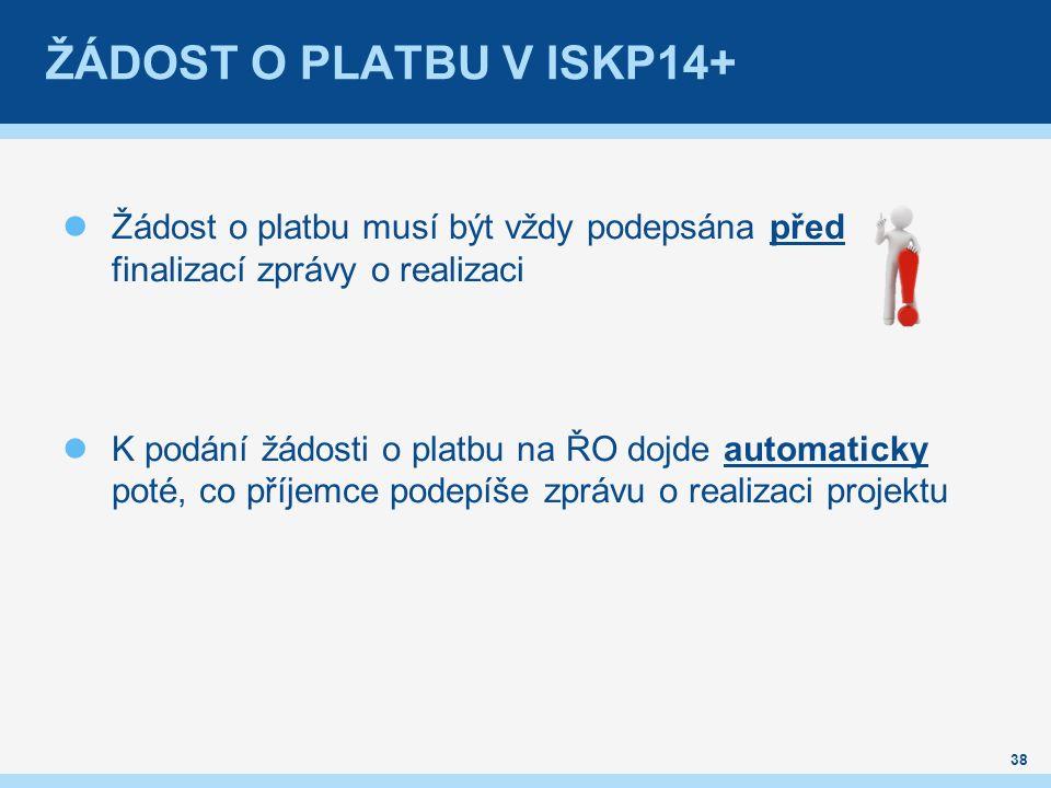 ŽÁDOST O PLATBU V ISKP14+ Žádost o platbu musí být vždy podepsána před finalizací zprávy o realizaci K podání žádosti o platbu na ŘO dojde automaticky poté, co příjemce podepíše zprávu o realizaci projektu 38