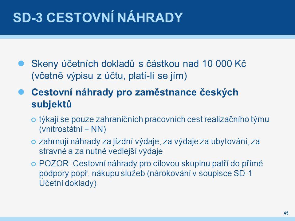 SD-3 CESTOVNÍ NÁHRADY Skeny účetních dokladů s částkou nad 10 000 Kč (včetně výpisu z účtu, platí-li se jím) Cestovní náhrady pro zaměstnance českých subjektů týkají se pouze zahraničních pracovních cest realizačního týmu (vnitrostátní = NN) zahrnují náhrady za jízdní výdaje, za výdaje za ubytování, za stravné a za nutné vedlejší výdaje POZOR: Cestovní náhrady pro cílovou skupinu patří do přímé podpory popř.