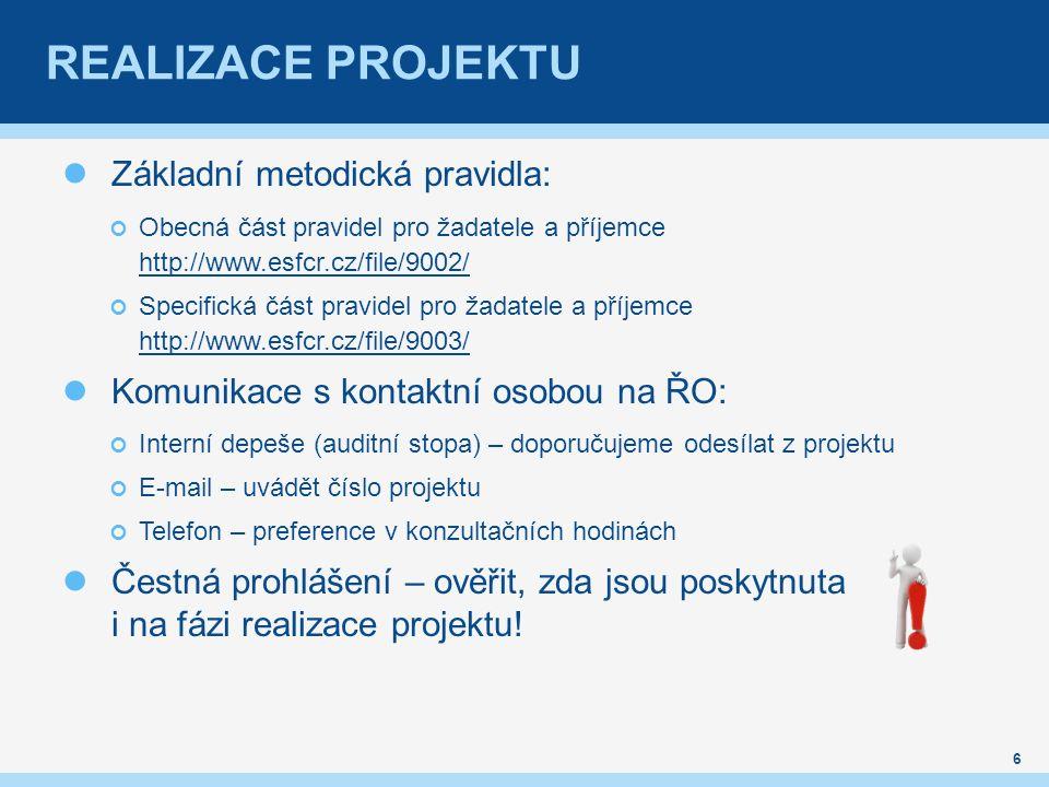 REALIZACE PROJEKTU Základní metodická pravidla: Obecná část pravidel pro žadatele a příjemce http://www.esfcr.cz/file/9002/ http://www.esfcr.cz/file/9002/ Specifická část pravidel pro žadatele a příjemce http://www.esfcr.cz/file/9003/ http://www.esfcr.cz/file/9003/ Komunikace s kontaktní osobou na ŘO: Interní depeše (auditní stopa) – doporučujeme odesílat z projektu E-mail – uvádět číslo projektu Telefon – preference v konzultačních hodinách Čestná prohlášení – ověřit, zda jsou poskytnuta i na fázi realizace projektu.