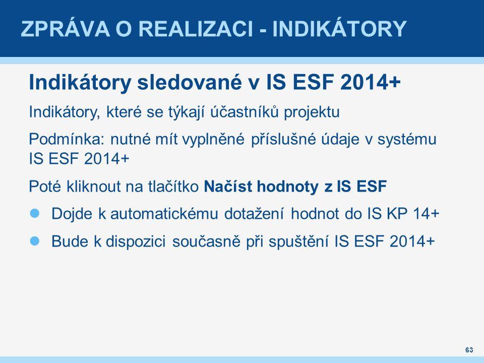 ZPRÁVA O REALIZACI - INDIKÁTORY Indikátory sledované v IS ESF 2014+ Indikátory, které se týkají účastníků projektu Podmínka: nutné mít vyplněné příslušné údaje v systému IS ESF 2014+ Poté kliknout na tlačítko Načíst hodnoty z IS ESF Dojde k automatickému dotažení hodnot do IS KP 14+ Bude k dispozici současně při spuštění IS ESF 2014+ 63