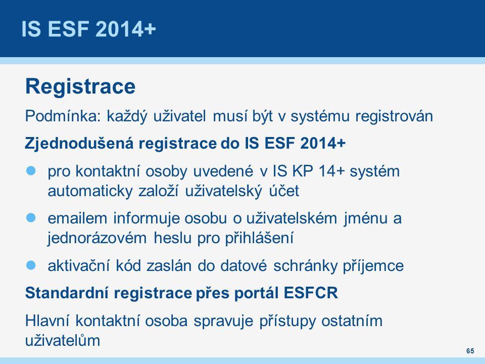 IS ESF 2014+ Registrace Podmínka: každý uživatel musí být v systému registrován Zjednodušená registrace do IS ESF 2014+ pro kontaktní osoby uvedené v IS KP 14+ systém automaticky založí uživatelský účet emailem informuje osobu o uživatelském jménu a jednorázovém heslu pro přihlášení aktivační kód zaslán do datové schránky příjemce Standardní registrace přes portál ESFCR Hlavní kontaktní osoba spravuje přístupy ostatním uživatelům 65