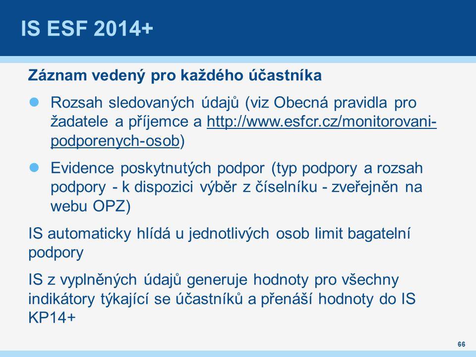 IS ESF 2014+ Záznam vedený pro každého účastníka Rozsah sledovaných údajů (viz Obecná pravidla pro žadatele a příjemce a http://www.esfcr.cz/monitorovani- podporenych-osob)http://www.esfcr.cz/monitorovani- podporenych-osob Evidence poskytnutých podpor (typ podpory a rozsah podpory - k dispozici výběr z číselníku - zveřejněn na webu OPZ) IS automaticky hlídá u jednotlivých osob limit bagatelní podpory IS z vyplněných údajů generuje hodnoty pro všechny indikátory týkající se účastníků a přenáší hodnoty do IS KP14+ 66