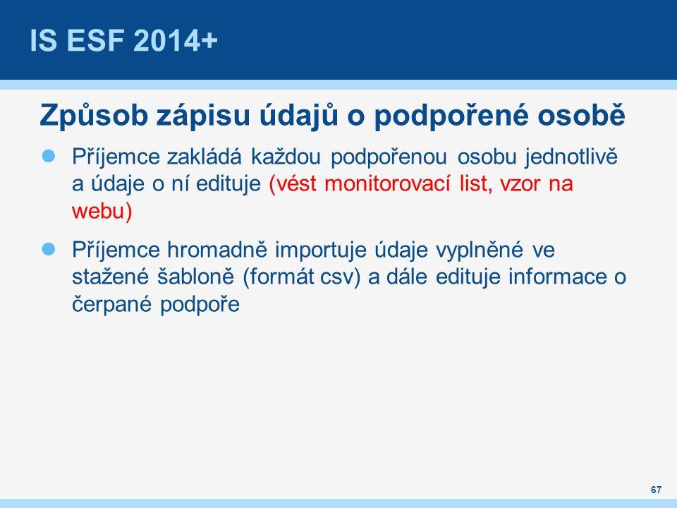 IS ESF 2014+ Způsob zápisu údajů o podpořené osobě Příjemce zakládá každou podpořenou osobu jednotlivě a údaje o ní edituje (vést monitorovací list, vzor na webu) Příjemce hromadně importuje údaje vyplněné ve stažené šabloně (formát csv) a dále edituje informace o čerpané podpoře 67