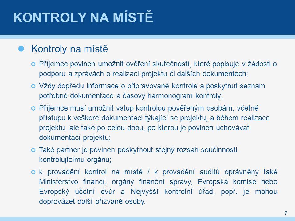 KONTROLY NA MÍSTĚ Kontroly na místě Příjemce povinen umožnit ověření skutečností, které popisuje v žádosti o podporu a zprávách o realizaci projektu či dalších dokumentech; Vždy dopředu informace o připravované kontrole a poskytnut seznam potřebné dokumentace a časový harmonogram kontroly; Příjemce musí umožnit vstup kontrolou pověřeným osobám, včetně přístupu k veškeré dokumentaci týkající se projektu, a během realizace projektu, ale také po celou dobu, po kterou je povinen uchovávat dokumentaci projektu; Také partner je povinen poskytnout stejný rozsah součinnosti kontrolujícímu orgánu; k provádění kontrol na místě / k provádění auditů oprávněny také Ministerstvo financí, orgány finanční správy, Evropská komise nebo Evropský účetní dvůr a Nejvyšší kontrolní úřad, popř.