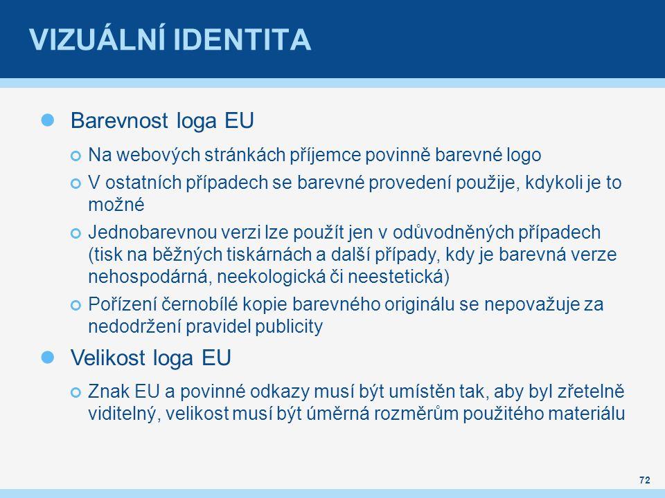 VIZUÁLNÍ IDENTITA Barevnost loga EU Na webových stránkách příjemce povinně barevné logo V ostatních případech se barevné provedení použije, kdykoli je to možné Jednobarevnou verzi lze použít jen v odůvodněných případech (tisk na běžných tiskárnách a další případy, kdy je barevná verze nehospodárná, neekologická či neestetická) Pořízení černobílé kopie barevného originálu se nepovažuje za nedodržení pravidel publicity Velikost loga EU Znak EU a povinné odkazy musí být umístěn tak, aby byl zřetelně viditelný, velikost musí být úměrná rozměrům použitého materiálu 72