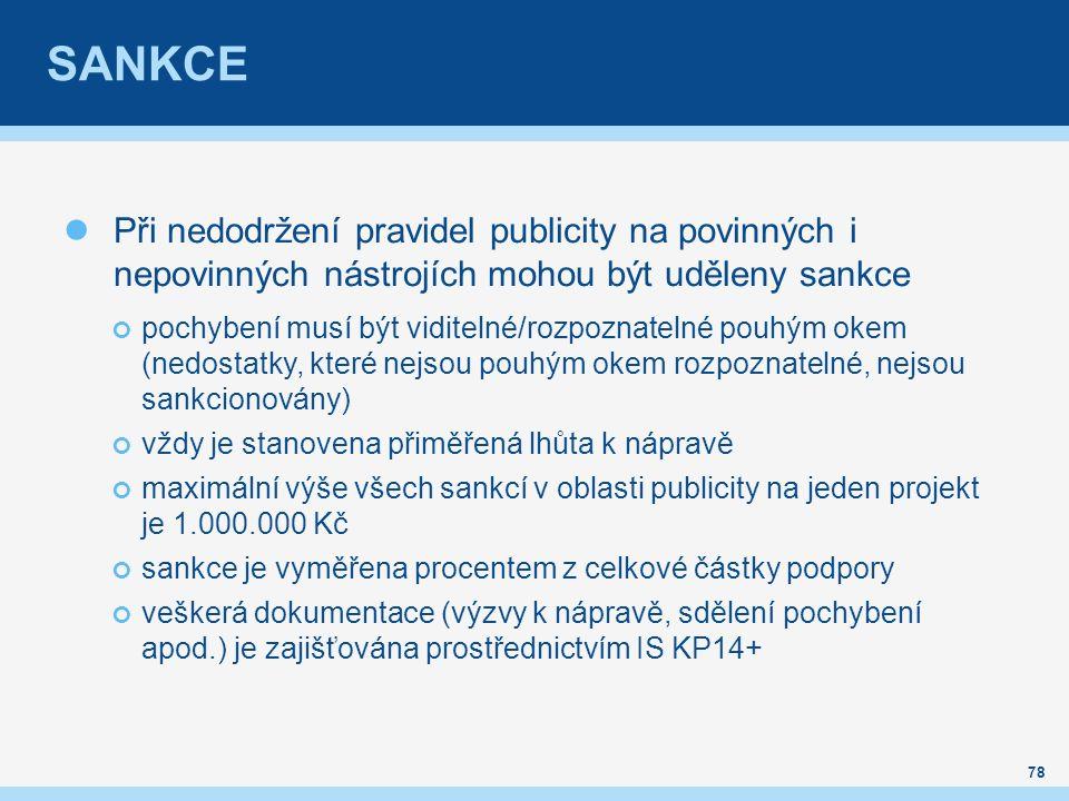 SANKCE Při nedodržení pravidel publicity na povinných i nepovinných nástrojích mohou být uděleny sankce pochybení musí být viditelné/rozpoznatelné pouhým okem (nedostatky, které nejsou pouhým okem rozpoznatelné, nejsou sankcionovány) vždy je stanovena přiměřená lhůta k nápravě maximální výše všech sankcí v oblasti publicity na jeden projekt je 1.000.000 Kč sankce je vyměřena procentem z celkové částky podpory veškerá dokumentace (výzvy k nápravě, sdělení pochybení apod.) je zajišťována prostřednictvím IS KP14+ 78