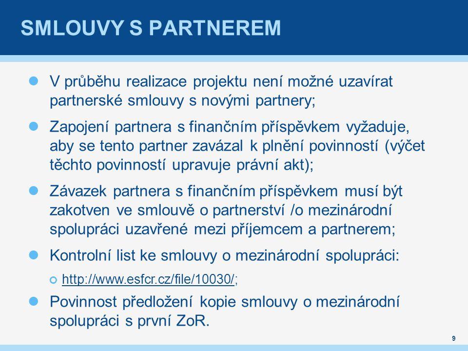 SMLOUVY S PARTNEREM V průběhu realizace projektu není možné uzavírat partnerské smlouvy s novými partnery; Zapojení partnera s finančním příspěvkem vyžaduje, aby se tento partner zavázal k plnění povinností (výčet těchto povinností upravuje právní akt); Závazek partnera s finančním příspěvkem musí být zakotven ve smlouvě o partnerství /o mezinárodní spolupráci uzavřené mezi příjemcem a partnerem; Kontrolní list ke smlouvy o mezinárodní spolupráci: http://www.esfcr.cz/file/10030/http://www.esfcr.cz/file/10030/; Povinnost předložení kopie smlouvy o mezinárodní spolupráci s první ZoR.