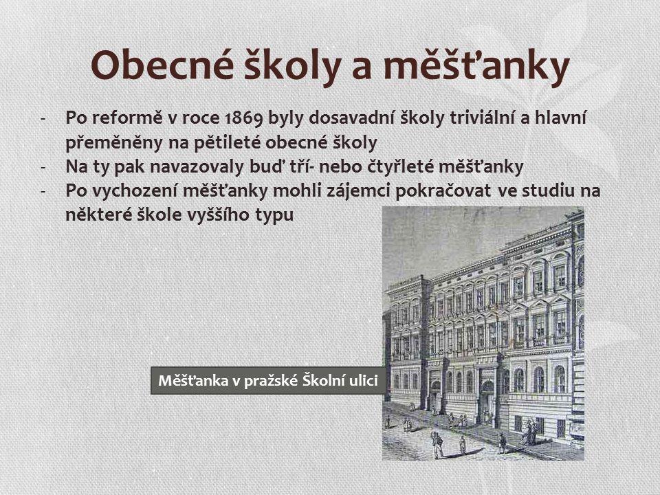 Obecné školy a měšťanky -Po reformě v roce 1869 byly dosavadní školy triviální a hlavní přeměněny na pětileté obecné školy -Na ty pak navazovaly buď tří- nebo čtyřleté měšťanky -Po vychození měšťanky mohli zájemci pokračovat ve studiu na některé škole vyššího typu Měšťanka v pražské Školní ulici