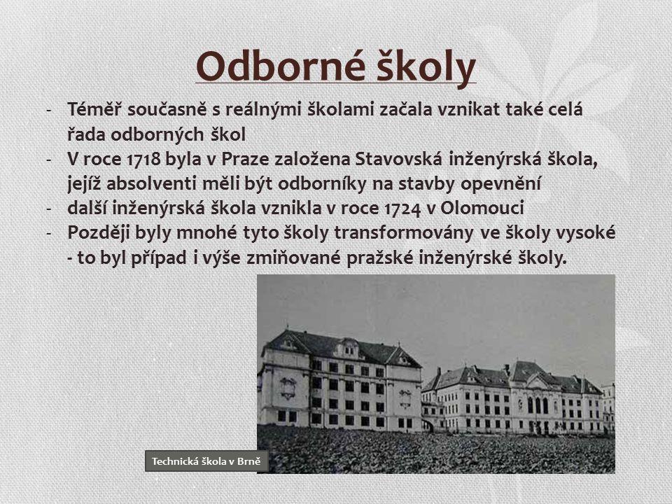 Odborné školy -Téměř současně s reálnými školami začala vznikat také celá řada odborných škol -V roce 1718 byla v Praze založena Stavovská inženýrská škola, jejíž absolventi měli být odborníky na stavby opevnění -další inženýrská škola vznikla v roce 1724 v Olomouci -Později byly mnohé tyto školy transformovány ve školy vysoké - to byl případ i výše zmiňované pražské inženýrské školy.