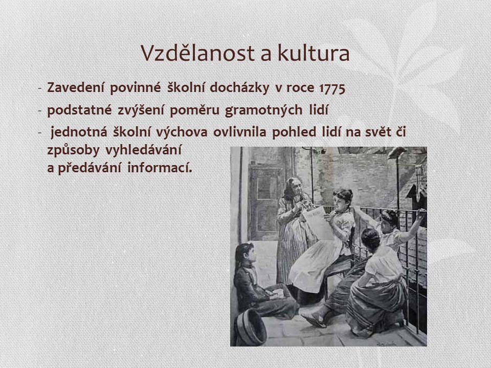 Vzdělanost a kultura -Zavedení povinné školní docházky v roce 1775 -podstatné zvýšení poměru gramotných lidí - jednotná školní výchova ovlivnila pohled lidí na svět či způsoby vyhledávání a předávání informací.