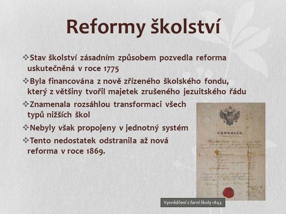  Stav školství zásadním způsobem pozvedla reforma uskutečněná v roce 1775  Byla financována z nově zřízeného školského fondu, který z většiny tvořil majetek zrušeného jezuitského řádu  Znamenala rozsáhlou transformaci všech typů nižších škol  Nebyly však propojeny v jednotný systém  Tento nedostatek odstranila až nová reforma v roce 1869.