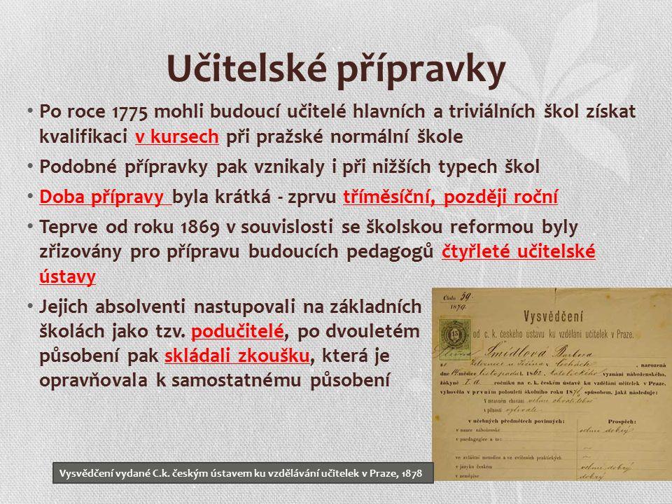 Učitelské přípravky Po roce 1775 mohli budoucí učitelé hlavních a triviálních škol získat kvalifikaci v kursech při pražské normální škole Podobné přípravky pak vznikaly i při nižších typech škol Doba přípravy byla krátká - zprvu tříměsíční, později roční Teprve od roku 1869 v souvislosti se školskou reformou byly zřizovány pro přípravu budoucích pedagogů čtyřleté učitelské ústavy Jejich absolventi nastupovali na základních školách jako tzv.