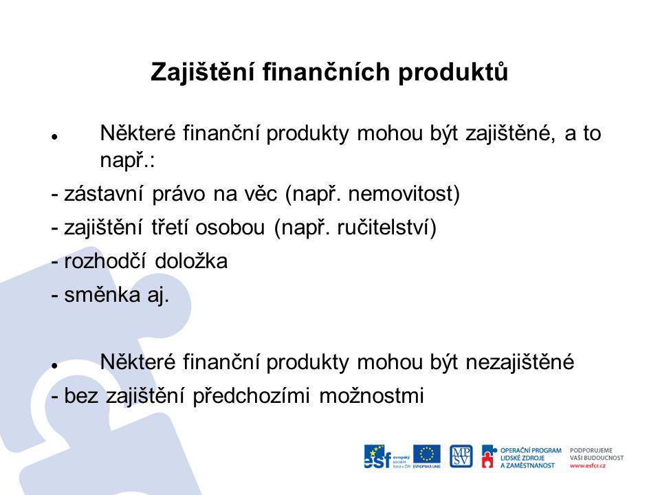 Zajištění finančních produktů Některé finanční produkty mohou být zajištěné, a to např.: - zástavní právo na věc (např.