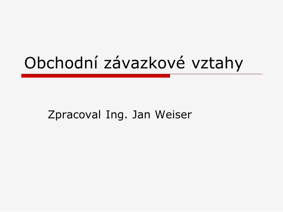 Obchodní závazkové vztahy Zpracoval Ing. Jan Weiser