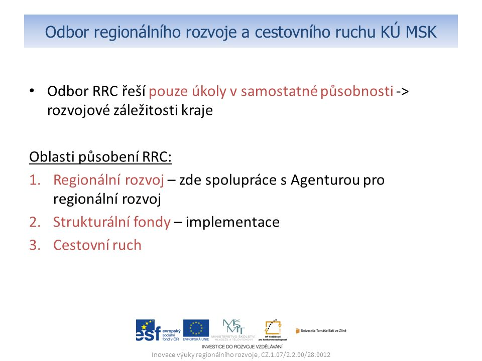 Odbor regionálního rozvoje a cestovního ruchu KÚ MSK Odbor RRC řeší pouze úkoly v samostatné působnosti -> rozvojové záležitosti kraje Oblasti působení RRC: 1.Regionální rozvoj – zde spolupráce s Agenturou pro regionální rozvoj 2.Strukturální fondy – implementace 3.Cestovní ruch Inovace výuky regionálního rozvoje, CZ.1.07/2.2.00/28.0012