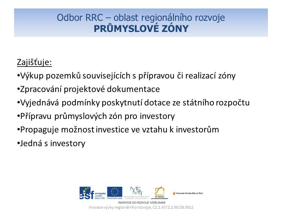 Odbor RRC – oblast regionálního rozvoje PRŮMYSLOVÉ ZÓNY Zajišťuje: Výkup pozemků souvisejících s přípravou či realizací zóny Zpracování projektové dokumentace Vyjednává podmínky poskytnutí dotace ze státního rozpočtu Přípravu průmyslových zón pro investory Propaguje možnost investice ve vztahu k investorům Jedná s investory Inovace výuky regionálního rozvoje, CZ.1.07/2.2.00/28.0012