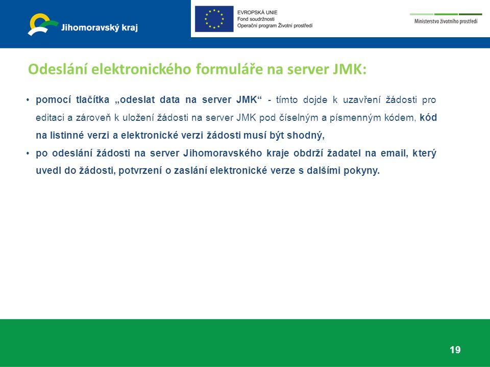 """pomocí tlačítka """"odeslat data na server JMK - tímto dojde k uzavření žádosti pro editaci a zároveň k uložení žádosti na server JMK pod číselným a písmenným kódem, kód na listinné verzi a elektronické verzi žádosti musí být shodný, po odeslání žádosti na server Jihomoravského kraje obdrží žadatel na email, který uvedl do žádosti, potvrzení o zaslání elektronické verze s dalšími pokyny."""