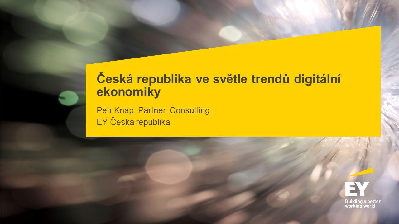 Česká republika ve světle trendů digitální ekonomiky Petr Knap, Partner, Consulting EY Česká republika