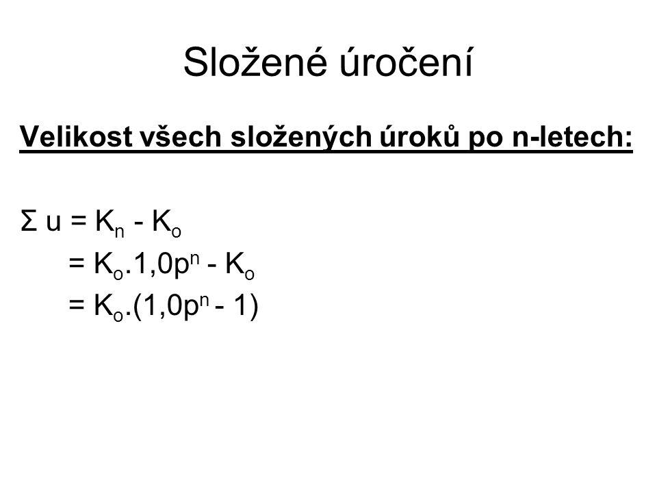 Složené úročení Velikost všech složených úroků po n-letech: Σ u = K n - K o = K o.1,0p n - K o = K o.(1,0p n - 1)