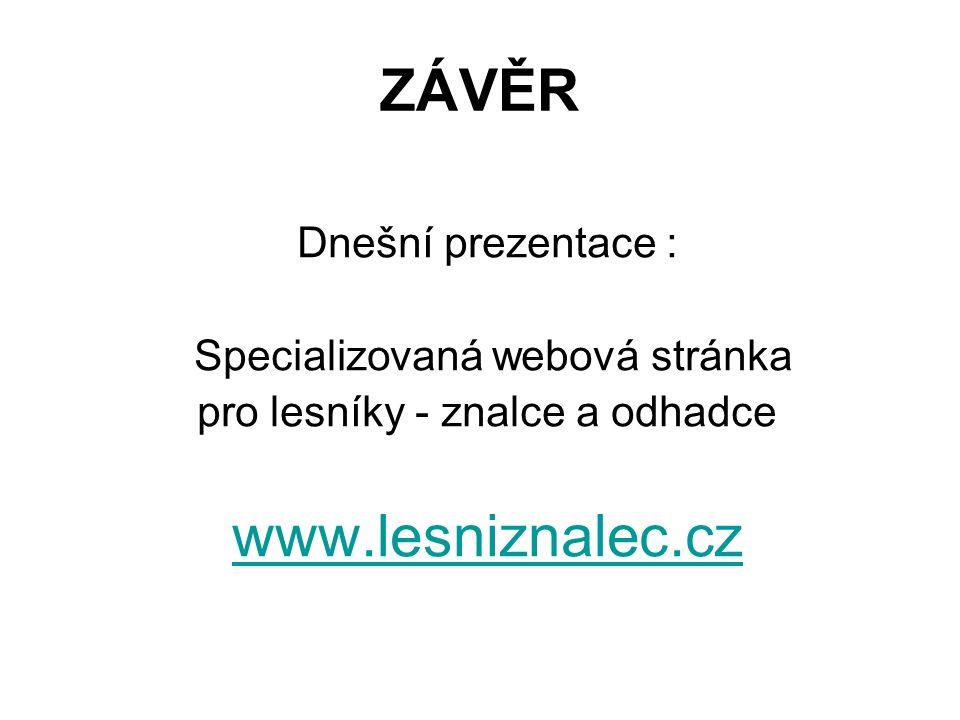 ZÁVĚR Dnešní prezentace : Specializovaná webová stránka pro lesníky - znalce a odhadce www.lesniznalec.cz