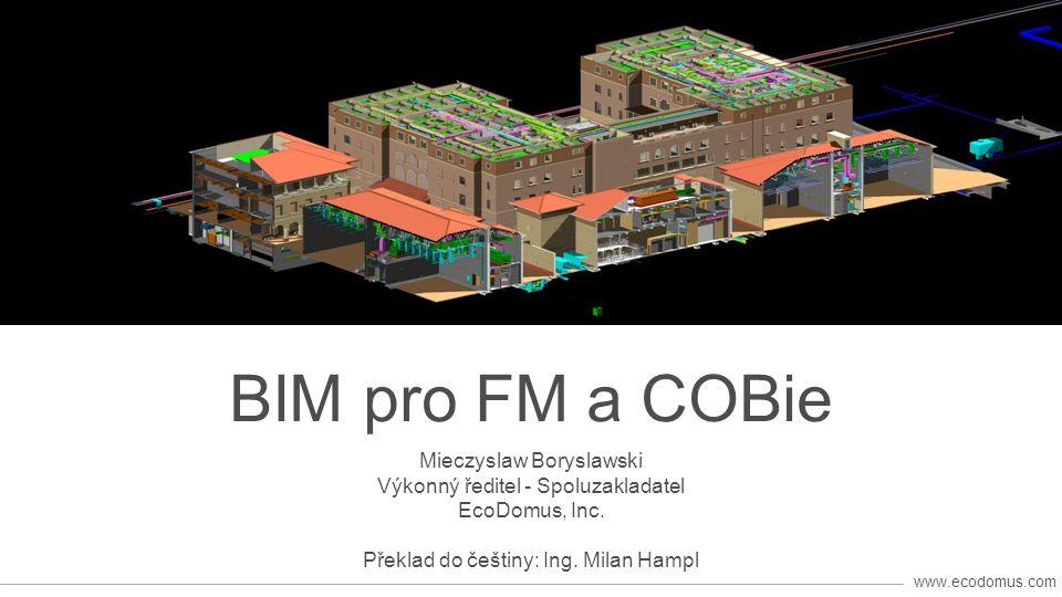 www.ecodomus.com BIM pro FM a COBie Mieczyslaw Boryslawski Výkonný ředitel - Spoluzakladatel EcoDomus, Inc.
