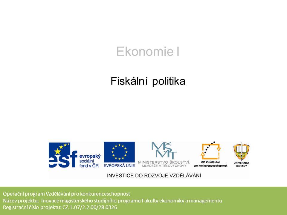 Operační program Vzdělávání pro konkurenceschopnost Název projektu: Inovace magisterského studijního programu Fakulty ekonomiky a managementu Registrační číslo projektu: CZ.1.07/2.2.00/28.0326 Ekonomie I Fiskální politika