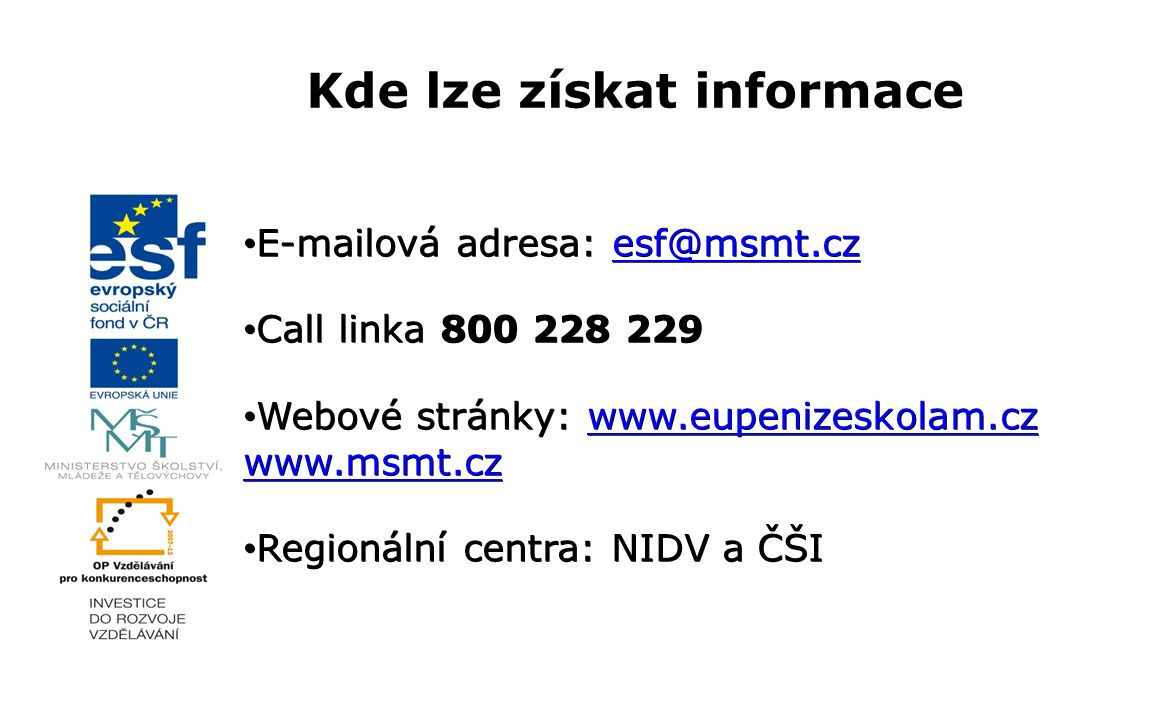 Kde lze získat informace E-mailová adresa: esf@msmt.cz E-mailová adresa: esf@msmt.czesf@msmt.cz Call linka 800 228 229 Call linka 800 228 229 Webové stránky: www.eupenizeskolam.cz www.msmt.cz Webové stránky: www.eupenizeskolam.cz www.msmt.czwww.eupenizeskolam.cz www.msmt.czwww.eupenizeskolam.cz www.msmt.cz Regionální centra: NIDV a ČŠI Regionální centra: NIDV a ČŠI