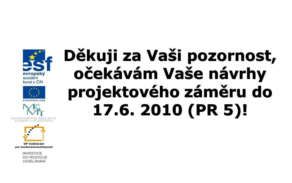 Děkuji za Vaši pozornost, očekávám Vaše návrhy projektového záměru do 17.6. 2010 (PR 5)!