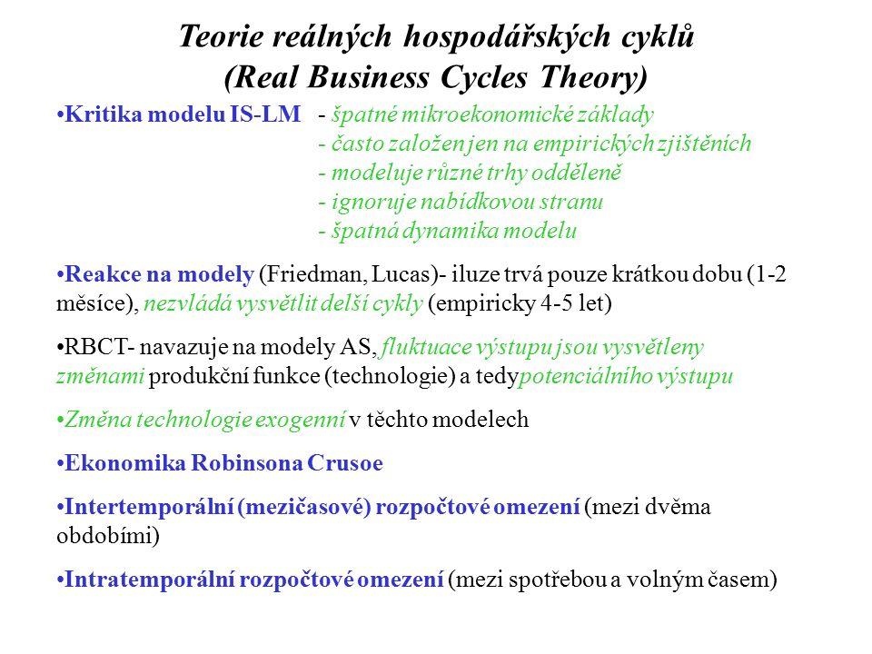 Teorie reálných hospodářských cyklů (Real Business Cycles Theory) Kritika modelu IS-LM - špatné mikroekonomické základy - často založen jen na empirických zjištěních - modeluje různé trhy odděleně - ignoruje nabídkovou stranu - špatná dynamika modelu Reakce na modely (Friedman, Lucas)- iluze trvá pouze krátkou dobu (1-2 měsíce), nezvládá vysvětlit delší cykly (empiricky 4-5 let) RBCT- navazuje na modely AS, fluktuace výstupu jsou vysvětleny změnami produkční funkce (technologie) a tedypotenciálního výstupu Změna technologie exogenní v těchto modelech Ekonomika Robinsona Crusoe Intertemporální (mezičasové) rozpočtové omezení (mezi dvěma obdobími) Intratemporální rozpočtové omezení (mezi spotřebou a volným časem)