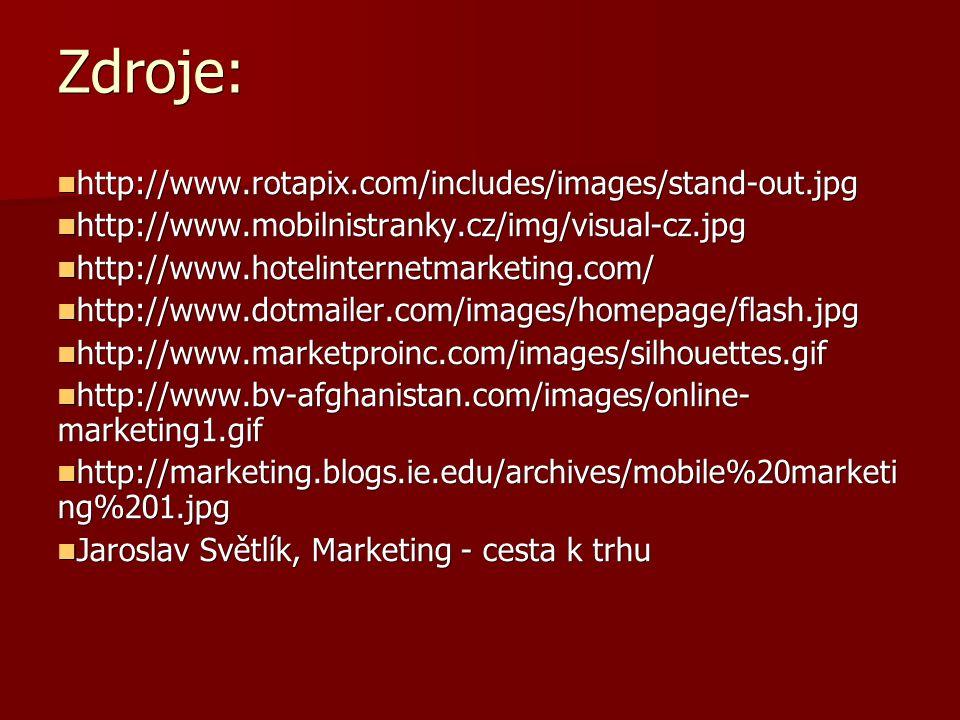 Zdroje: http://www.rotapix.com/includes/images/stand-out.jpg http://www.rotapix.com/includes/images/stand-out.jpg http://www.mobilnistranky.cz/img/visual-cz.jpg http://www.mobilnistranky.cz/img/visual-cz.jpg http://www.hotelinternetmarketing.com/ http://www.hotelinternetmarketing.com/ http://www.dotmailer.com/images/homepage/flash.jpg http://www.dotmailer.com/images/homepage/flash.jpg http://www.marketproinc.com/images/silhouettes.gif http://www.marketproinc.com/images/silhouettes.gif http://www.bv-afghanistan.com/images/online- marketing1.gif http://www.bv-afghanistan.com/images/online- marketing1.gif http://marketing.blogs.ie.edu/archives/mobile%20marketi ng%201.jpg http://marketing.blogs.ie.edu/archives/mobile%20marketi ng%201.jpg Jaroslav Světlík, Marketing - cesta k trhu Jaroslav Světlík, Marketing - cesta k trhu