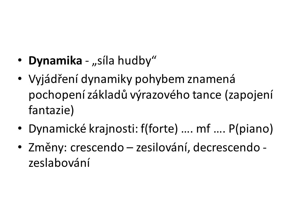 """Dynamika - """"síla hudby Vyjádření dynamiky pohybem znamená pochopení základů výrazového tance (zapojení fantazie) Dynamické krajnosti: f(forte) …."""