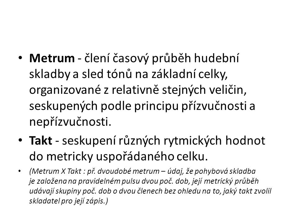 Metrum - člení časový průběh hudební skladby a sled tónů na základní celky, organizované z relativně stejných veličin, seskupených podle principu přízvučnosti a nepřízvučnosti.