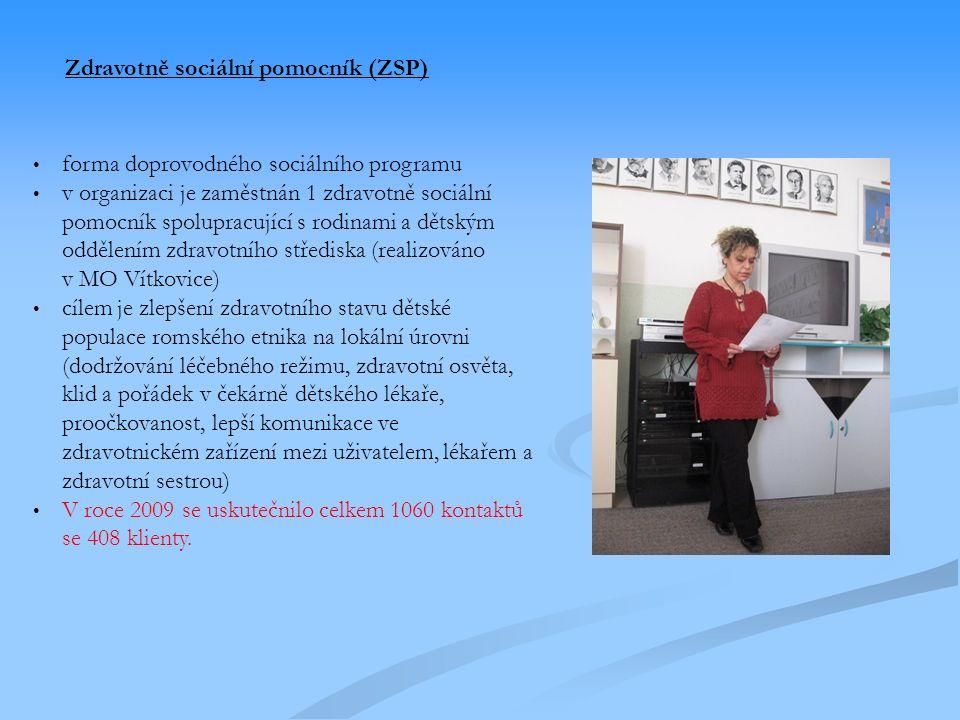 Zdravotně sociální pomocník (ZSP) forma doprovodného sociálního programu v organizaci je zaměstnán 1 zdravotně sociální pomocník spolupracující s rodinami a dětským oddělením zdravotního střediska (realizováno v MO Vítkovice) cílem je zlepšení zdravotního stavu dětské populace romského etnika na lokální úrovni (dodržování léčebného režimu, zdravotní osvěta, klid a pořádek v čekárně dětského lékaře, proočkovanost, lepší komunikace ve zdravotnickém zařízení mezi uživatelem, lékařem a zdravotní sestrou) V roce 2009 se uskutečnilo celkem 1060 kontaktů se 408 klienty.