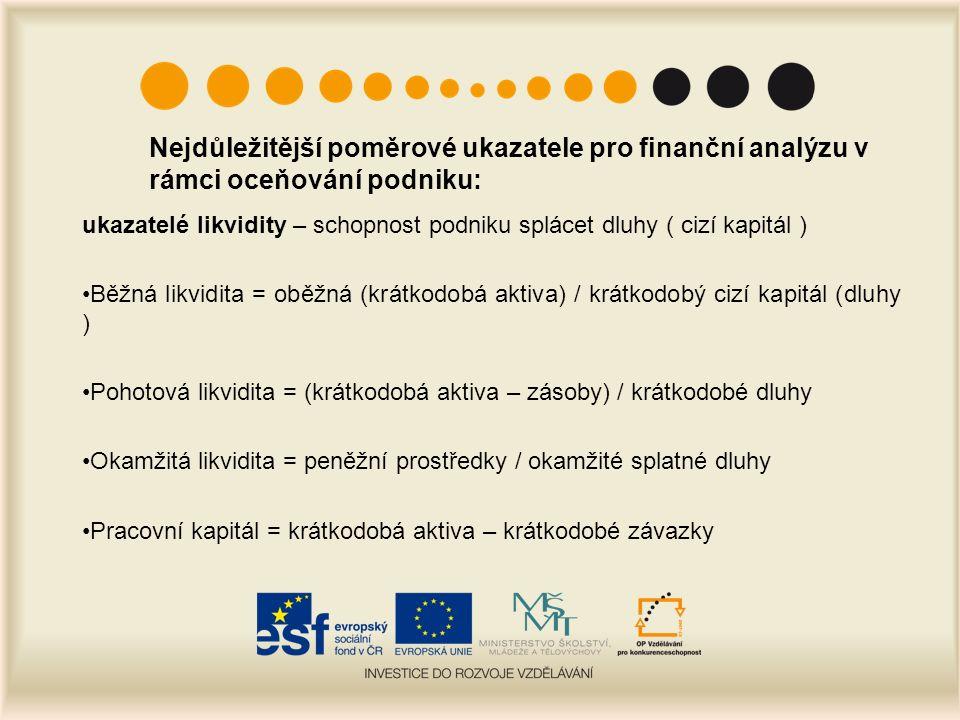 Nejdůležitější poměrové ukazatele pro finanční analýzu v rámci oceňování podniku: ukazatelé likvidity – schopnost podniku splácet dluhy ( cizí kapitál ) Běžná likvidita = oběžná (krátkodobá aktiva) / krátkodobý cizí kapitál (dluhy ) Pohotová likvidita = (krátkodobá aktiva – zásoby) / krátkodobé dluhy Okamžitá likvidita = peněžní prostředky / okamžité splatné dluhy Pracovní kapitál = krátkodobá aktiva – krátkodobé závazky