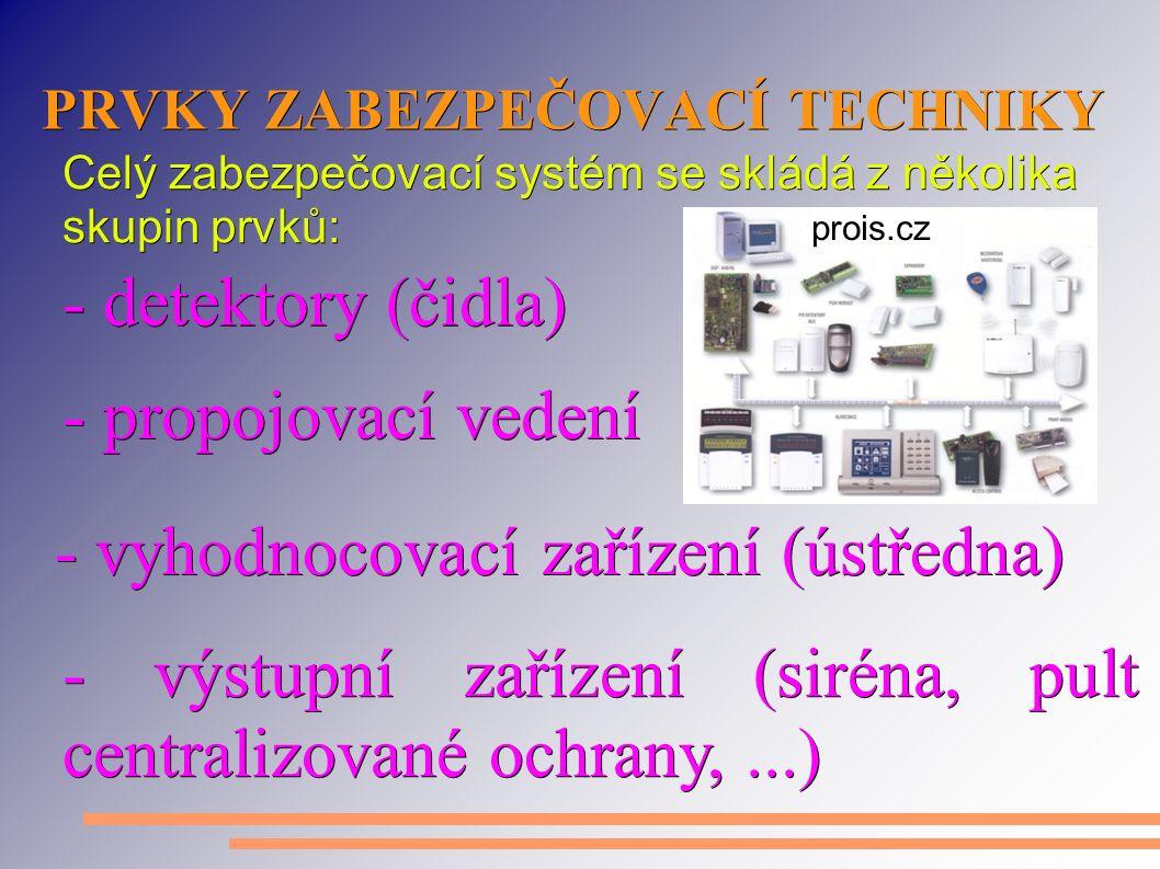 PRVKY ZABEZPEČOVACÍ TECHNIKY Celý zabezpečovací systém se skládá z několika skupin prvků: - detektory (čidla) - propojovací vedení - vyhodnocovací zařízení (ústředna) - výstupní zařízení (siréna, pult centralizované ochrany,...) prois.cz