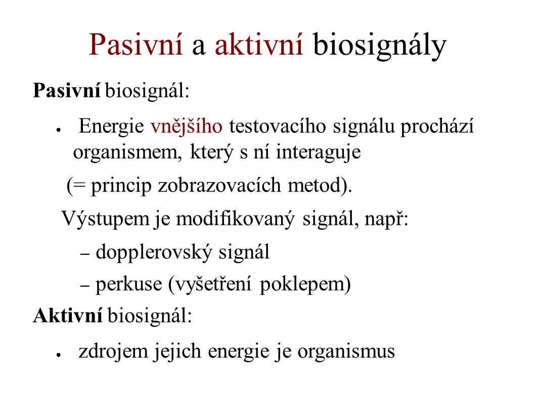 Pasivní a aktivní biosignály Pasivní biosignál: ● Energie vnějšího testovacího signálu prochází organismem, který s ní interaguje (= princip zobrazovacích metod).
