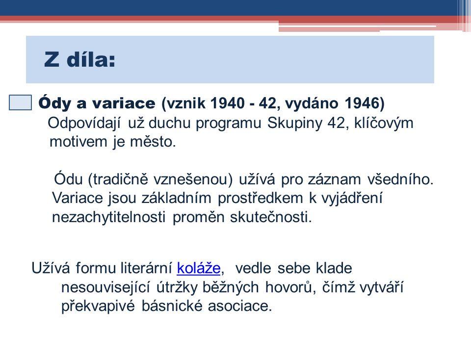 Z díla: Ódy a variace (vznik 1940 - 42, vydáno 1946) Odpovídají už duchu programu Skupiny 42, klíčovým motivem je město.