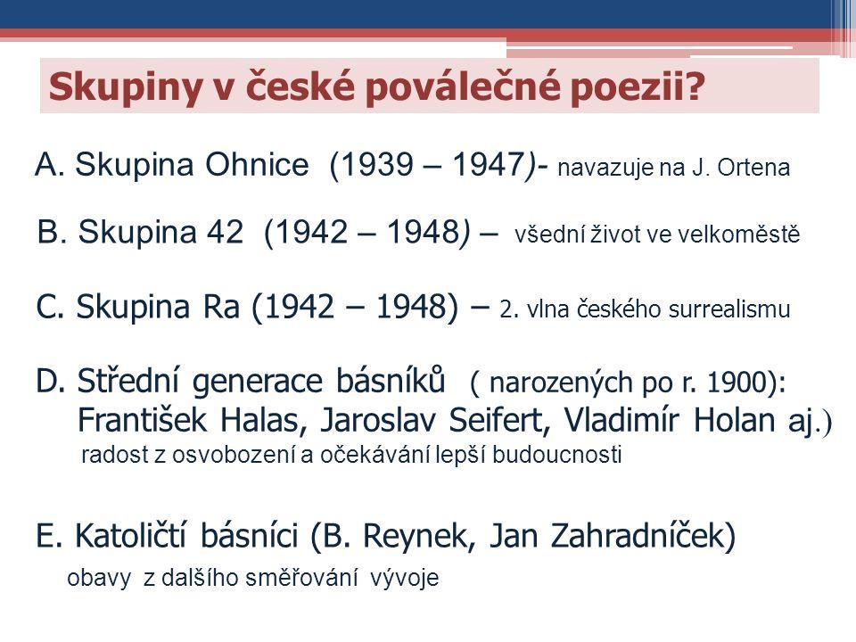 Skupiny v české poválečné poezii? B. Skupina 42 (1942 – 1948) – všední život ve velkoměstě E. Katoličtí básníci (B. Reynek, Jan Zahradníček) obavy z d