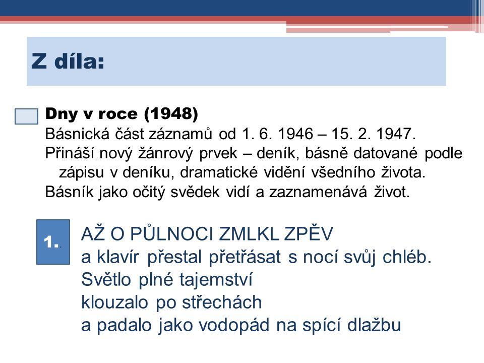 Z díla: Dny v roce (1948) Básnická část záznamů od 1. 6. 1946 – 15. 2. 1947. Přináší nový žánrový prvek – deník, básně datované podle zápisu v deníku,