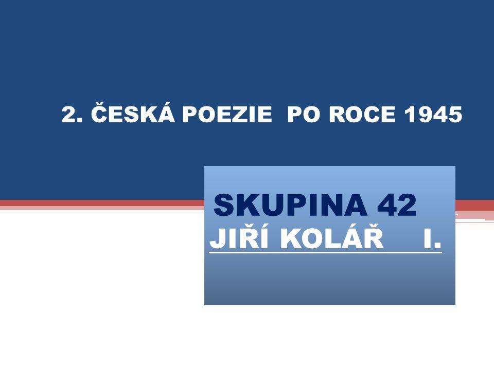SKUPINA 42 JIŘÍ KOLÁŘ I. 2. ČESKÁ POEZIE PO ROCE 1945